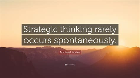 michael porter quote strategic thinking rarely occurs