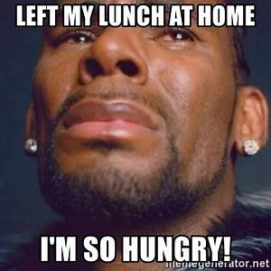 left my lunch at home I'm so hungry! - R. Kelly | Meme ...