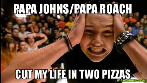 Papa Johns Memes - papa johns papa roach cut my life in two pizzas make a meme