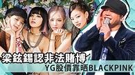 梁鉉錫承認非法賭博 BLACKPINK成YG股價救星 | Now 新聞