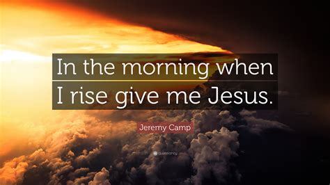 jeremy camp quote   morning   rise give