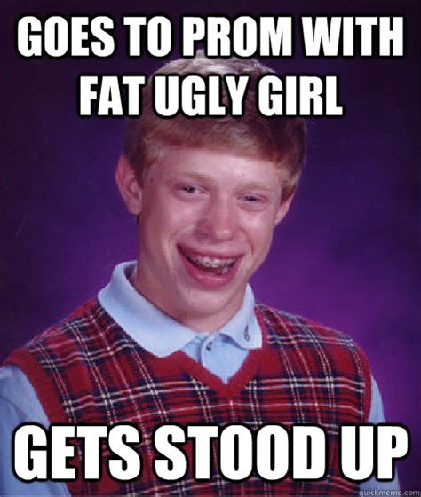 Fat Ugly Meme - goes to prom with fat ugly girl gets stood up bad luck brian quickmeme