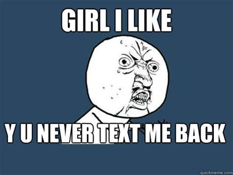 Text Back Meme - girl i like y u never text me back y u no quickmeme