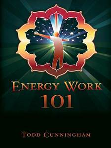 Energy Work 101 By Todd Cunningham S      Amazon Com