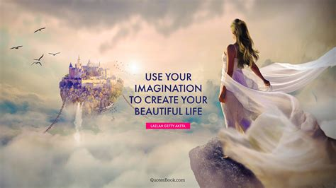 Use your imagination to create your beautiful life ...