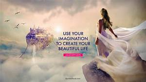 Use, Your, Imagination, To, Create, Your, Beautiful, Life