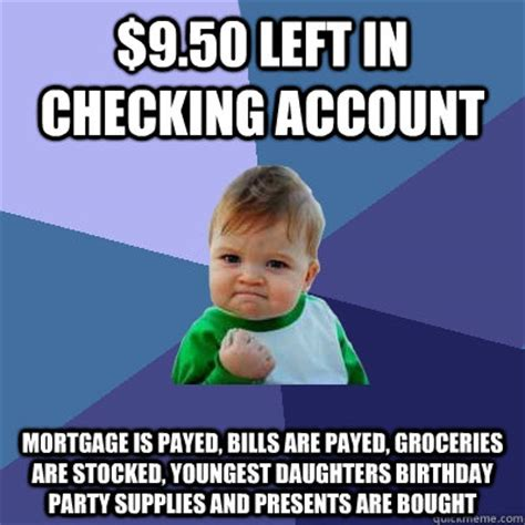 Mortgage Memes - 9 50 left in checking account mortgage is payed bills are payed groceries are stocked