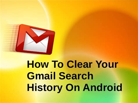 how to clear search history on android explane to clear your gmail search history on android 1