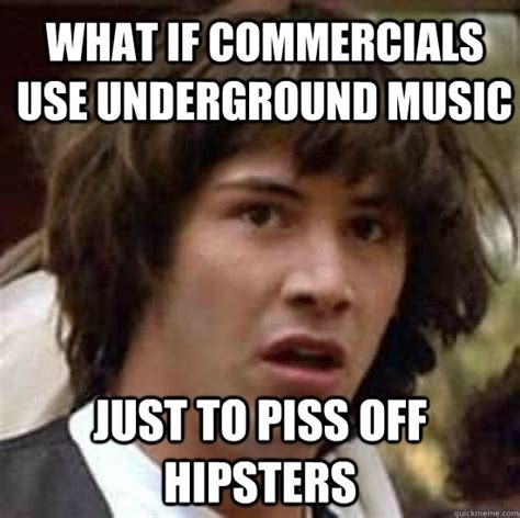 Piss Memes - what if commercials use underground music just to piss off hipsters what if keanu was the hero