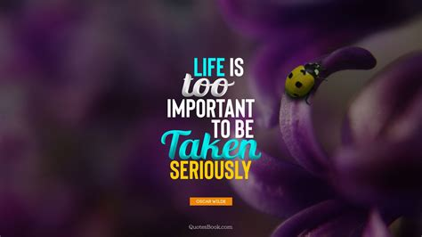Life is far too important a thing ever to talk seriously about. 20. Life is too important to be taken seriously. - Quote by Oscar Wilde - QuotesBook