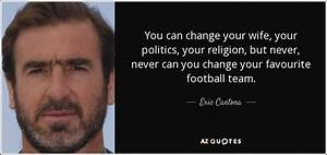 Eric Cantona quote: You can change your wife, your ...