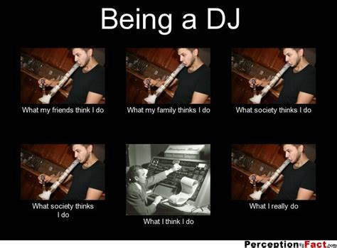 Im A Dj Meme - being a dj what people think i do what i really do perception vs fact