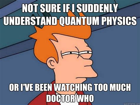 Physics Memes - not sure if i suddenly understand quantum physics or i ve been watching too much doctor who