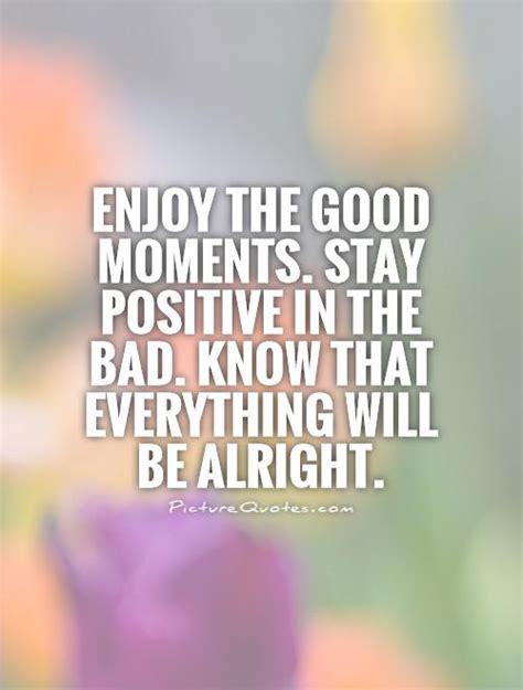 enjoy  good moments stay positive   bad