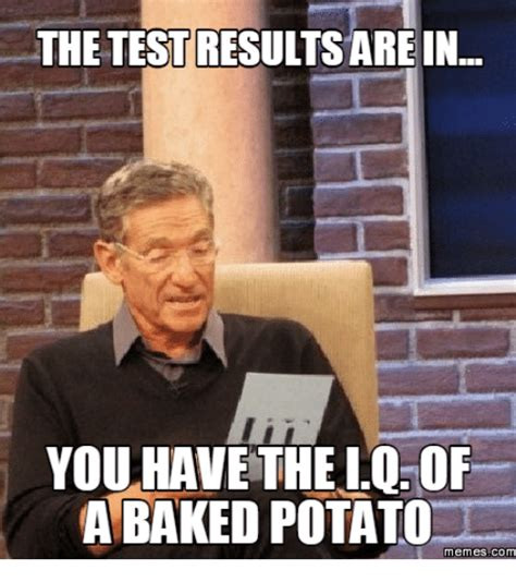 Potatoe Meme - the test results are in you have the iq of a baked potato memes com baked potato meme on me me