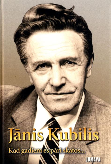 Jānis Kubilis. Kad gadiem es pāri skatos...
