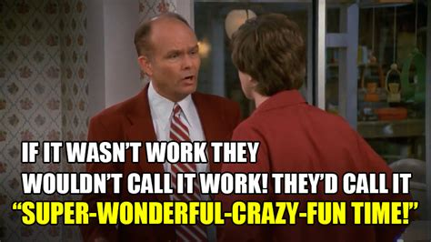 Red Forman Memes - here s why culture says it s not possible to enjoy your work seanwes