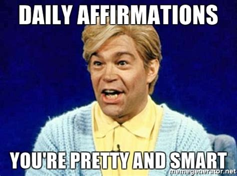 Daily Meme Pictures - daily affirmations you re pretty and smart stuart smalley meme generator