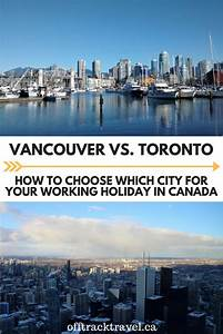 Vancouver Vs  Toronto For Your Working Holiday In Canada