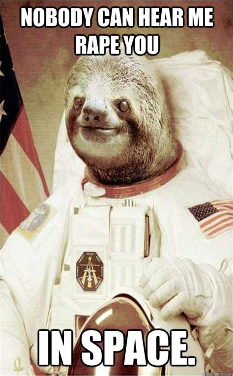 Sloth Meme Rape - nobody can hear me rape you in space astronaut rape