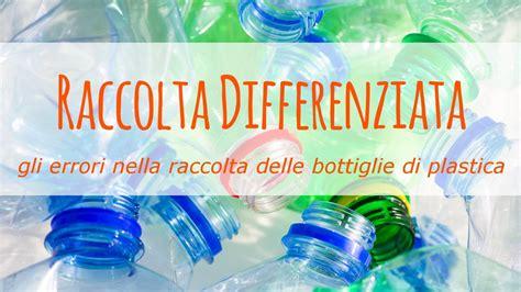 raccolta differenziata bicchieri di plastica gli errori nella raccolta differenziata delle bottiglie di