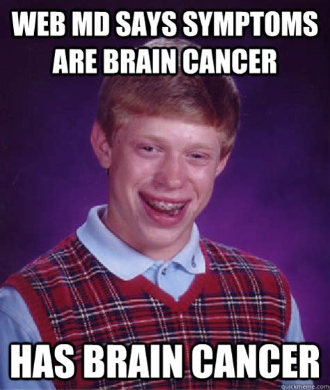 I Have Cancer Meme - web md says symptoms are brain cancer has brain cancer bad luck brian quickmeme