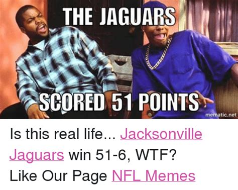 Is This Real Life Meme - the jaguars scored 51 points mematic net is this real life jacksonville jaguars win 51 6 wtf