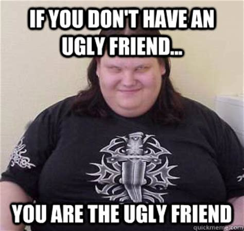 Fat Ugly Meme - if you don t have an ugly friend you are the ugly friend fat ugly confused angry quickmeme