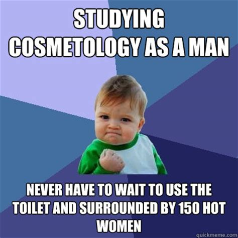 Cosmetology Meme - studying cosmetology as a man never have to wait to use the toilet and surrounded by 150 hot