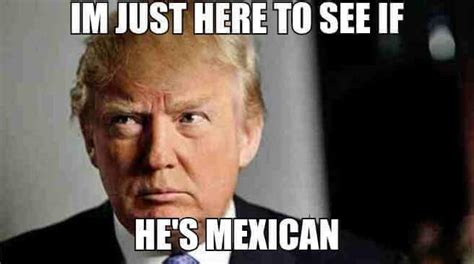 Trump Mexican Memes - i m just here to see if he s mexican donald trump know your meme