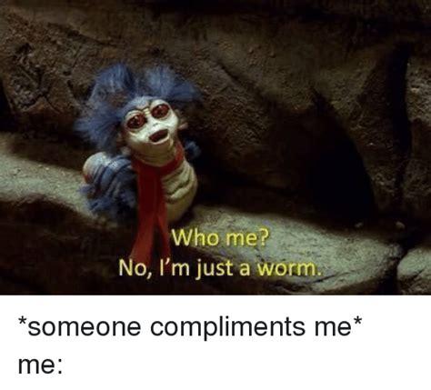 Who Me Meme - who me no i m just a worm someone compliments me me funny meme on me me