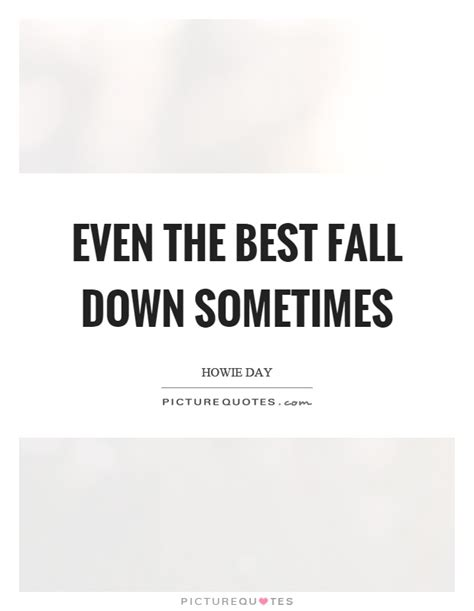 Even The Best Fall Down Sometimes  Picture Quotes