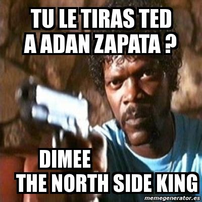 The King In The North Meme - meme pulp fiction tu le tiras ted a adan zapata dimee the north side king 3738185