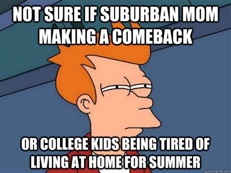 Being Tired Meme - not sure if suburban mom making a comeback or college kids being tired of living at home for