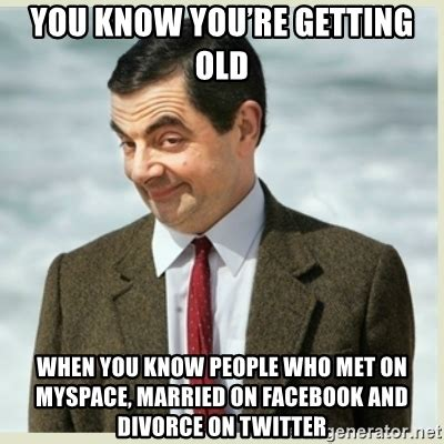 You Re Getting Old Meme - you know you re getting old when you know people who met on myspace married on facebook and