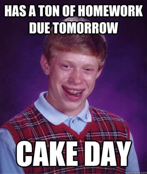 Ton Meme - has a ton of homework due tomorrow cake day bad luck brian