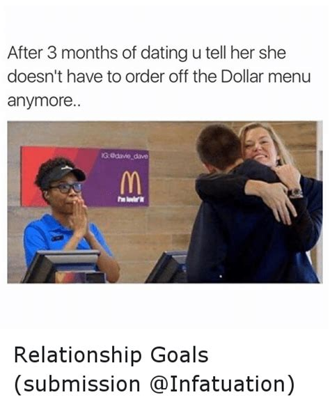 Relationship Goals Memes - after 3 months of dating u tell her she doesn t have to order off the dollar menu anymore