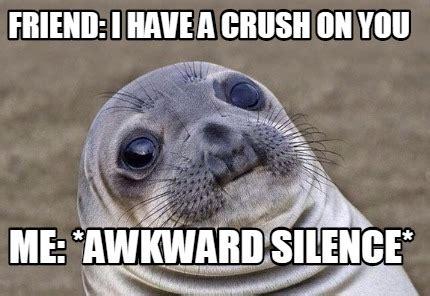 I Have A Crush On You Meme - meme creator friend i have a crush on you me awkward silence meme generator at memecreator