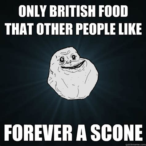 British Meme - only british food that other people like forever a scone forever alone quickmeme