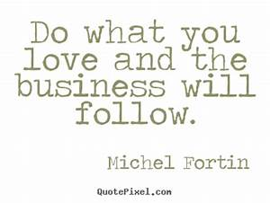 Do What You Love : michel fortin picture quotes do what you love and the business will follow love quotes ~ Buech-reservation.com Haus und Dekorationen