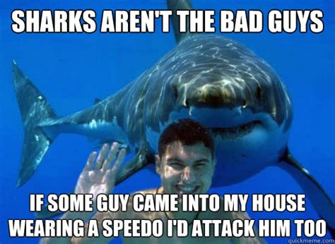Shark Attack Meme - sharks aren t the bad guys if some guy came into my house wearing a speedo i d attack him too