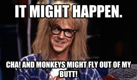 Fly Out Memes - it might happen cha and monkeys might fly out of my butt garth waynes world quickmeme