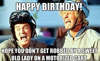 Happy Birthday! Hope you don't get robbed by a sweet old ...