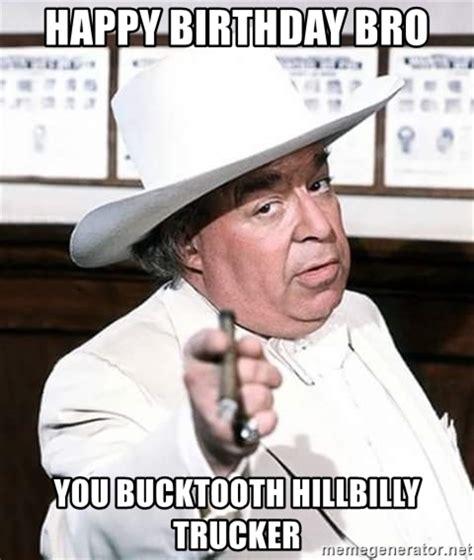 Redneck Birthday Meme - happy birthday bro you bucktooth hillbilly trucker redneck boss hog meme generator