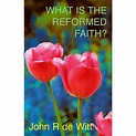 What is the Reformed Faith? (Paperback) by John R. Dewitt