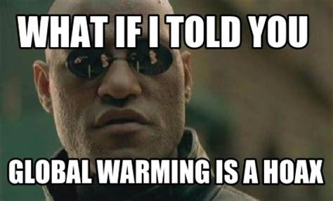 Global Warming Meme - meme creator what if i told you global warming is a hoax meme generator at memecreator org