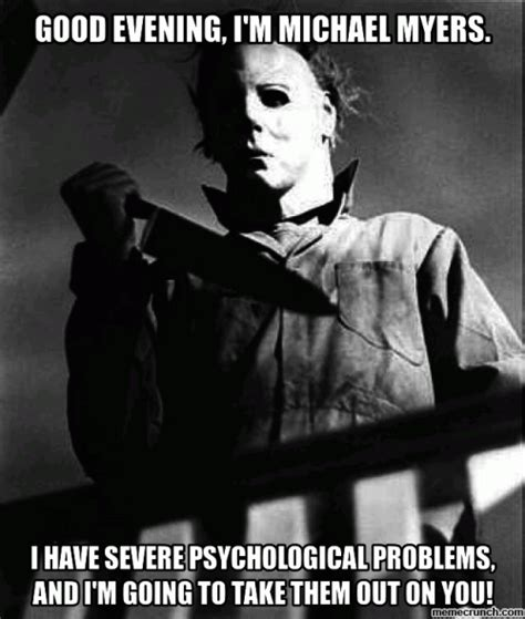 Michael Myers Memes - good evening i m michael myers i have severe psychological problems and i m going to take