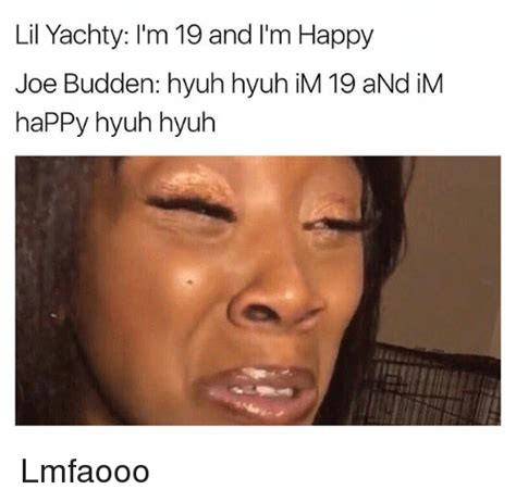 Joe Budden Memes - lil yachty l m 19 and m happy joe budden hyuh hyuh im 19 and im happy hyuh hyuh lmfaooo funny