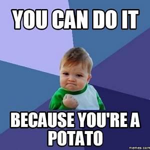 you can do it because you're a potato | Memes.com
