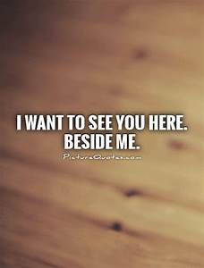 I want to see you here. beside me | Picture Quotes